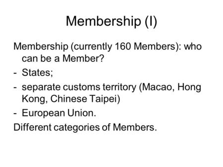 Membership (I) Membership (currently 160 Members): who can be a Member? -States; -separate customs territory (Macao, Hong Kong, Chinese Taipei) -European.