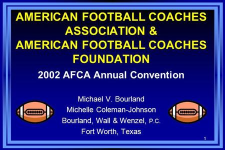 1 AMERICAN FOOTBALL COACHES ASSOCIATION & AMERICAN FOOTBALL COACHES FOUNDATION 2002 AFCA Annual Convention Michael V. Bourland Michelle Coleman-Johnson.