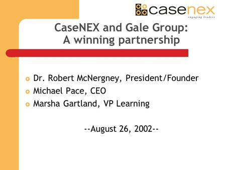 CaseNEX and Gale Group: A winning partnership Dr. Robert McNergney, President/Founder Michael Pace, CEO Marsha Gartland, VP Learning --August 26, 2002--