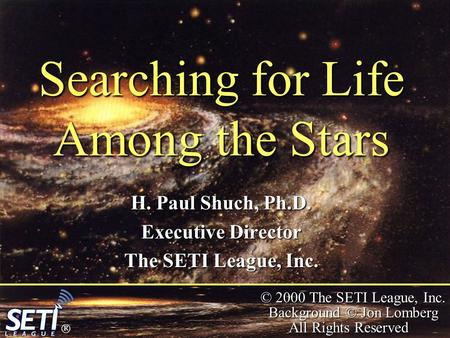  © 2000 The SETI League, Inc. Background © Jon Lomberg All Rights Reserved Searching for Life Among the Stars H. Paul Shuch, Ph.D. Executive Director.