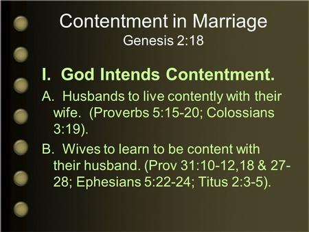Contentment in Marriage Genesis 2:18 I. God Intends Contentment. A. Husbands to live contently with their wife. (Proverbs 5:15-20; Colossians 3:19). B.