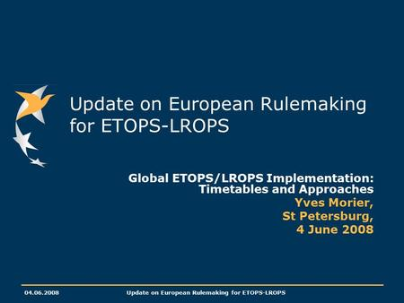 04.06.2008Update on European Rulemaking for ETOPS-LROPS Global ETOPS/LROPS Implementation: Timetables and Approaches Yves Morier, St Petersburg, 4 June.