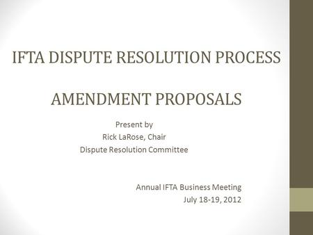 IFTA DISPUTE RESOLUTION PROCESS AMENDMENT PROPOSALS Present by Rick LaRose, Chair Dispute Resolution Committee Annual IFTA Business Meeting July 18-19,