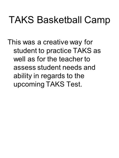 TAKS Basketball Camp This was a creative way for student to practice TAKS as well as for the teacher to assess student needs and ability in regards to.