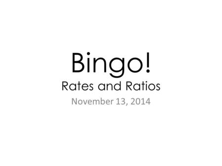 Bingo! Rates and Ratios November 13, 2014. 100364752.5 143528.95615 480625 FREE SPACE GOES IN THE MIDDLE 9832 81 73.52 150421.3 6412052032.