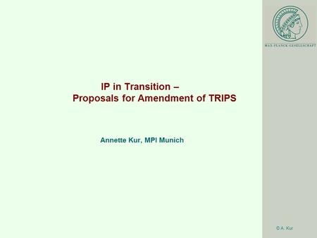 © A. Kur IP in Transition – Proposals for Amendment of TRIPS Annette Kur, MPI Munich.