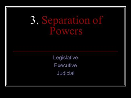 3. Separation of Powers Legislative Executive Judicial.