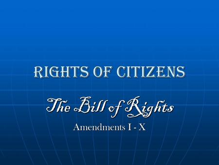 Rights of Citizens The Bill of Rights Amendments I - X.