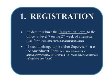 1. REGISTRATION  Student to submit the Registration Form to the office at level 7 on the 2 nd week of a semester (use form FCE.UiTM.FYP 1&2.REGISTERFORM.2010)