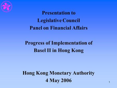 1 Presentation to Legislative Council Panel on Financial Affairs Progress of Implementation of Basel II in Hong Kong Hong Kong Monetary Authority 4 May.