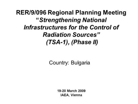 "RER/9/096 Regional Planning Meeting ""Strengthening National Infrastructures for the Control of Radiation Sources"" (TSA-1), (Phase II) Country: Bulgaria."