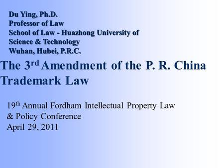 The 3 rd Amendment of the P. R. China Trademark Law 19 th Annual Fordham Intellectual Property Law & Policy Conference April 29, 2011 Du Ying, Ph.D. Professor.