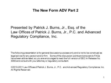 The New Form ADV Part 2 Presented by Patrick J. Burns, Jr., Esq. of the Law Offices of Patrick J. Burns, Jr., P.C. and Advanced Regulatory Compliance,