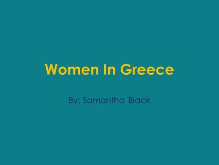 Women In Greece By: Samantha Black. General They were often thought to be inferior creatures that weren't much more intelligent than children. Most of.