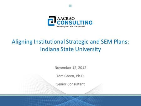 Aligning Institutional Strategic and SEM Plans: Indiana State University November 12, 2012 Tom Green, Ph.D. Senior Consultant.