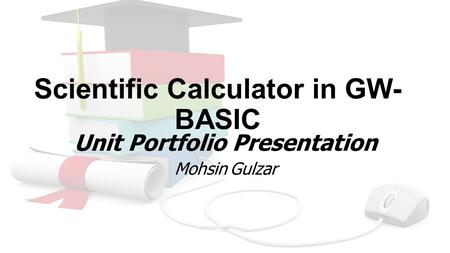 Scientific Calculator in GW- BASIC Unit Portfolio Presentation Mohsin Gulzar.