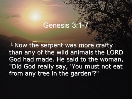 Genesis 3:1-7 1 Now the serpent was more crafty than any of the wild animals the LORD God had made. He said to the woman, Did God really say, 'You must.
