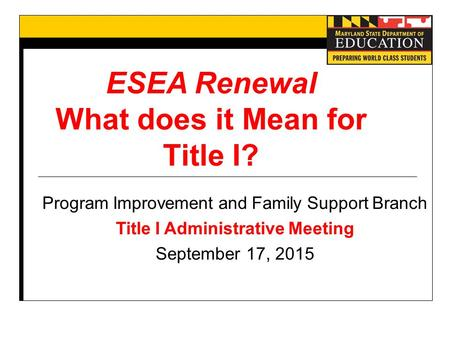 ESEA Renewal What does it Mean for Title I? Program Improvement and Family Support Branch Title I Administrative Meeting September 17, 2015.