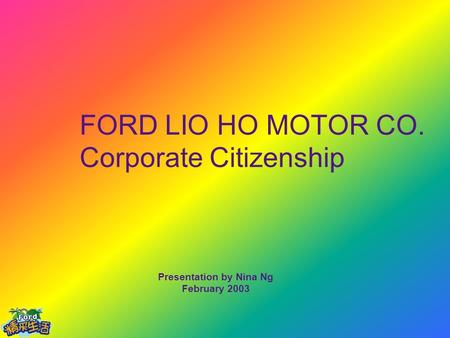FORD LIO HO MOTOR CO. Corporate Citizenship Presentation by Nina Ng February 2003.