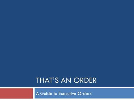 THAT'S AN ORDER A Guide to Executive Orders. Presidential Actions Executive Orders Presidential Memoranda Proclamations