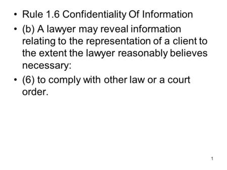 1 Rule 1.6 Confidentiality Of Information (b) A lawyer may reveal information relating to the representation of a client to the extent the lawyer reasonably.