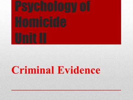 Psychology of Homicide Unit II Criminal Evidence.