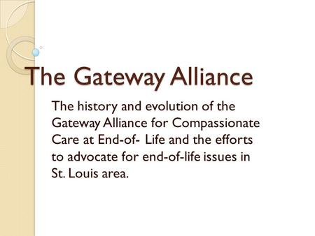 The Gateway Alliance The history and evolution of the Gateway Alliance for Compassionate Care at End-of-Life and the efforts to advocate for end-of-life.