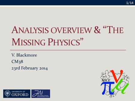 "A NALYSIS OVERVIEW & ""T HE M ISSING P HYSICS "" V. Blackmore CM38 23rd February 2014 1/14."