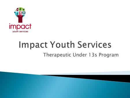 Therapeutic Under 13s Program.  In 2011-2012 Impact had an increased number of referrals for males under 13 years of age  Presenting behaviours were.