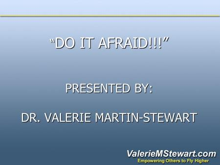 """ DO IT AFRAID!!!"" PRESENTED BY: DR. VALERIE MARTIN-STEWART "" DO IT AFRAID!!!"" PRESENTED BY: DR. VALERIE MARTIN-STEWART."