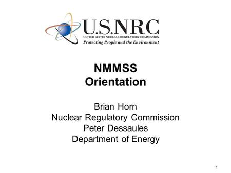 1 NMMSS Orientation Brian Horn Nuclear Regulatory Commission Peter Dessaules Department of Energy.