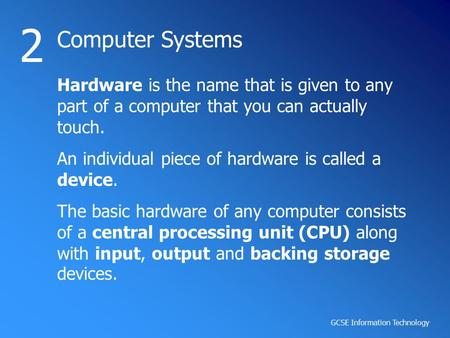 GCSE Information Technology Computer Systems 2 Hardware is the name that is given to any part of a computer that you can actually touch. An individual.