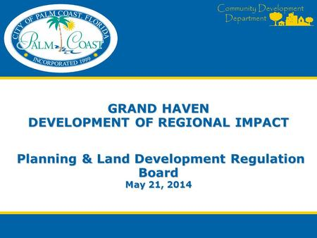 Community Development Department GRAND HAVEN DEVELOPMENT OF REGIONAL IMPACT Planning & Land Development Regulation Board May 21, 2014.