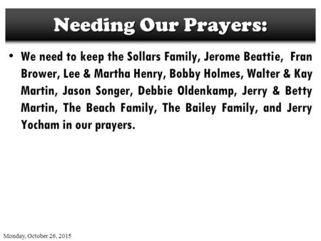 Monday, October 26, 2015 Needing Our Prayers: We need to keep the Sollars Family, Jerome Beattie, Fran Brower, Lee & Martha Henry, Bobby Holmes, Walter.
