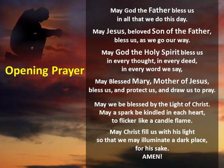 Opening Prayer May God the Father bless us in all that we do this day. May Jesus, beloved Son of the Father, bless us, as we go our way. May God the.