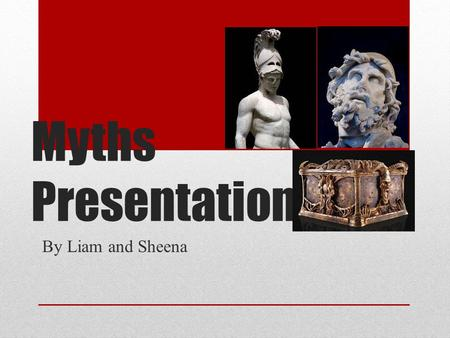 Myths Presentation By Liam and Sheena. Ares God of War In Greek mythology Ares was the God of War, Destruction, and Chaos His parents were Zeus and Hera.