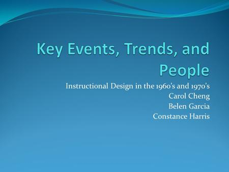 Instructional Design in the 1960's and 1970's Carol Cheng Belen Garcia Constance Harris.