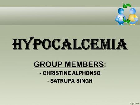 HYPOCALCEMIA GROUP MEMBERS: - CHRISTINE ALPHONSO - SATRUPA SINGH.