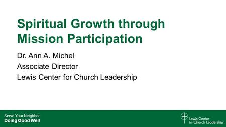 Serve Your Neighbor: Doing Good Well Spiritual Growth through Mission Participation Dr. Ann A. Michel Associate Director Lewis Center for Church Leadership.