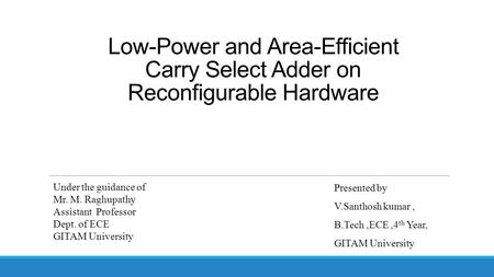 Low-Power and Area-Efficient Carry Select Adder on Reconfigurable Hardware Presented by V.Santhosh kumar, B.Tech,ECE,4 th Year, GITAM University Under.