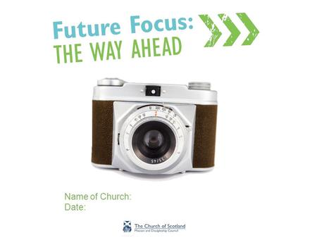 Name of Church: Date:. Introduction Facilitators –Facilitator 1 –Facilitator 2 What is Future Focus?