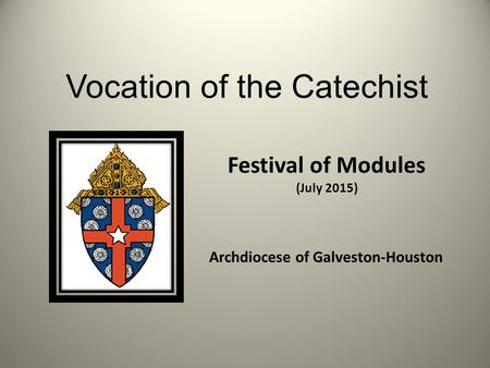 Vocation of the Catechist Festival of Modules (July 2015) Archdiocese of Galveston-Houston.