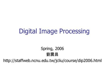 Digital <strong>Image</strong> <strong>Processing</strong> Spring, 2006 劉震昌