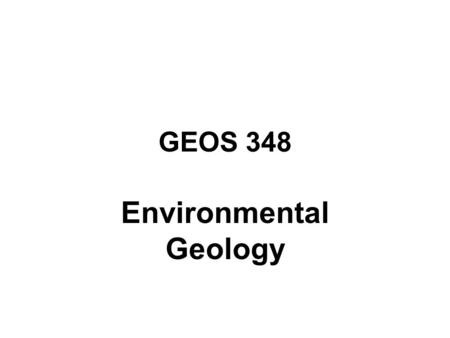 GEOS 348 Environmental Geology. ENVIRONMENTAL GEOLOGY LINKAGES BETWEEN SOUND SCIENCE AND POLICY INTERDISCIPLINARY APPROACH WITHIN THE SCIENCES MULTIDISCIPLINARY.