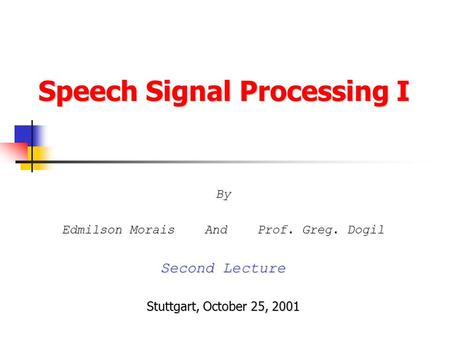 Speech Signal Processing I By Edmilson Morais And Prof. Greg. Dogil Second Lecture Stuttgart, October 25, 2001.