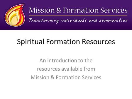 Spiritual Formation Resources An introduction to the resources available from Mission & Formation Services.