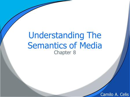 Understanding The Semantics of Media Chapter 8 Camilo A. Celis.