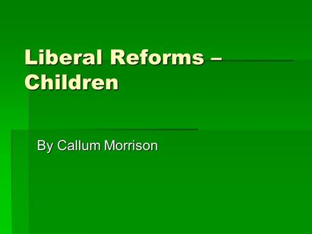 Liberal Reforms – Children By Callum Morrison. Background  A study of poverty in 1901 by Seebohm Rowntree found that in a society where those who didn't.