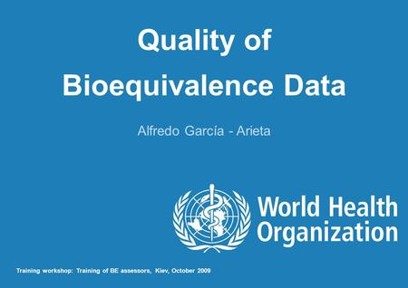 Quality of Bioequivalence Data Alfredo García - Arieta Training workshop: Training of BE assessors, Kiev, October 2009.