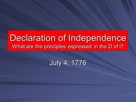 Declaration of Independence What are the principles expressed in the D of I? July 4, 1776.